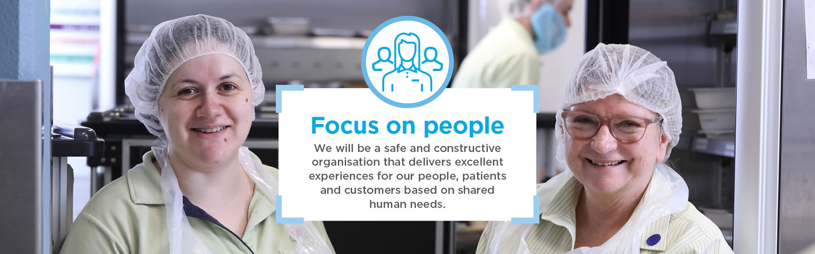 Focus on people. We will be a safe and constructive organisation that delivers excellent experiences for our people, patients and customers based on shared human needs.